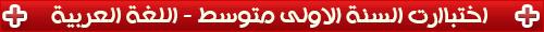 امتحانات السنة الاولى متوسط في اللغة العربية